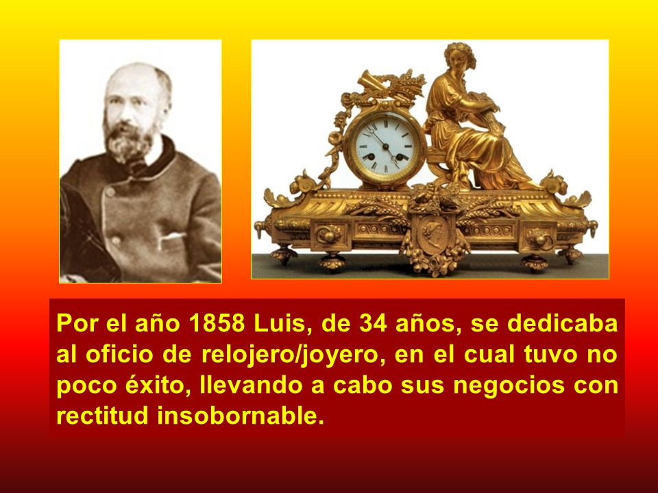 Por el año 1858 Luis, de 34 años, se dedicaba al oficio de relojero/joyero, en el cual tuvo no poco éxito, llevando a cabo sus negocios con rectitud insobornable.