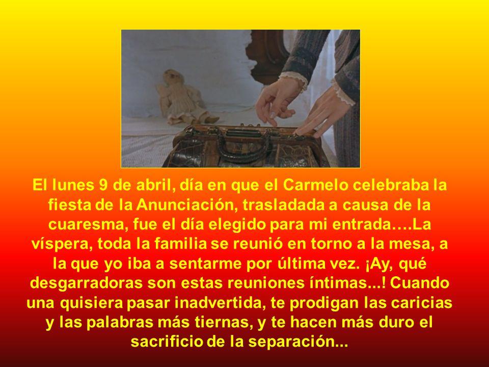 El lunes 9 de abril, día en que el Carmelo celebraba la fiesta de la Anunciación, trasladada a causa de la cuaresma, fue el día elegido para mi entrada….La víspera, toda la familia se reunió en torno a la mesa, a la que yo iba a sentarme por última vez.