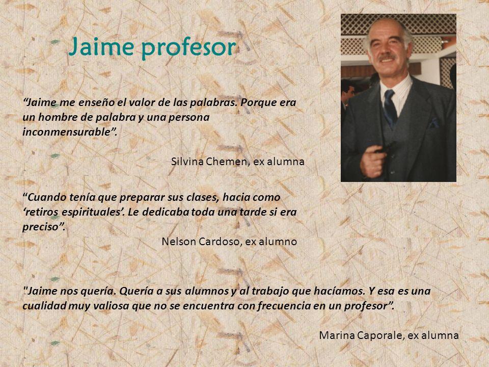 Jaime profesor Jaime me enseño el valor de las palabras. Porque era un hombre de palabra y una persona inconmensurable .