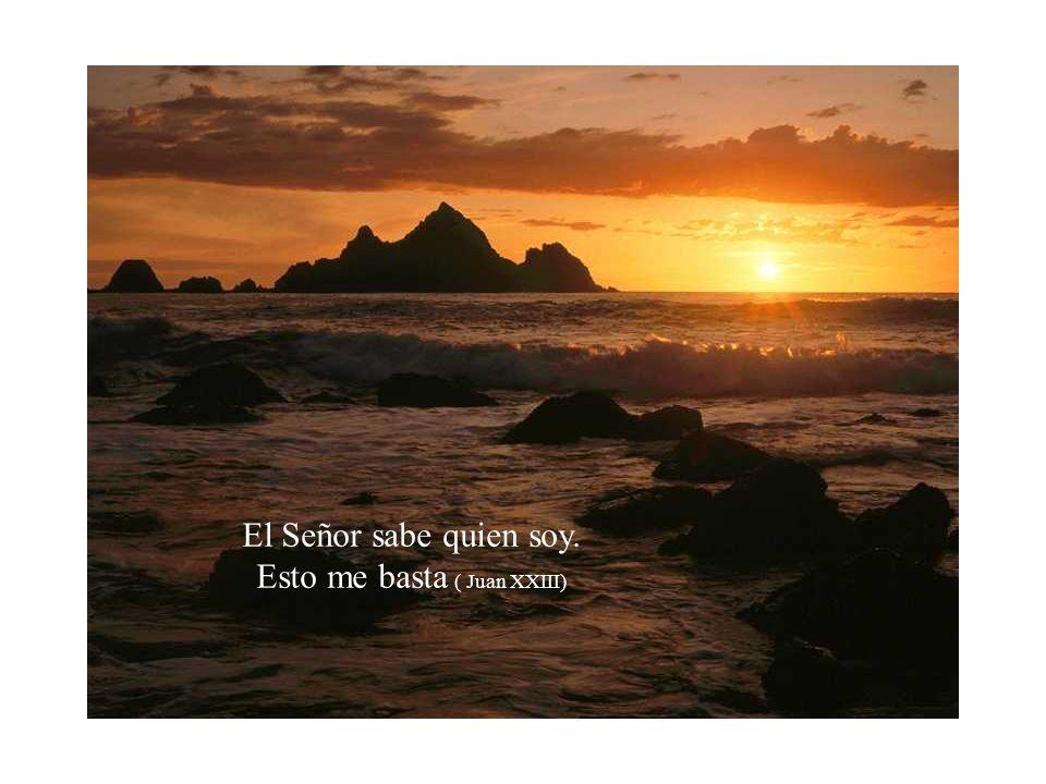 El Señor sabe quien soy. Esto me basta ( Juan XXIII)