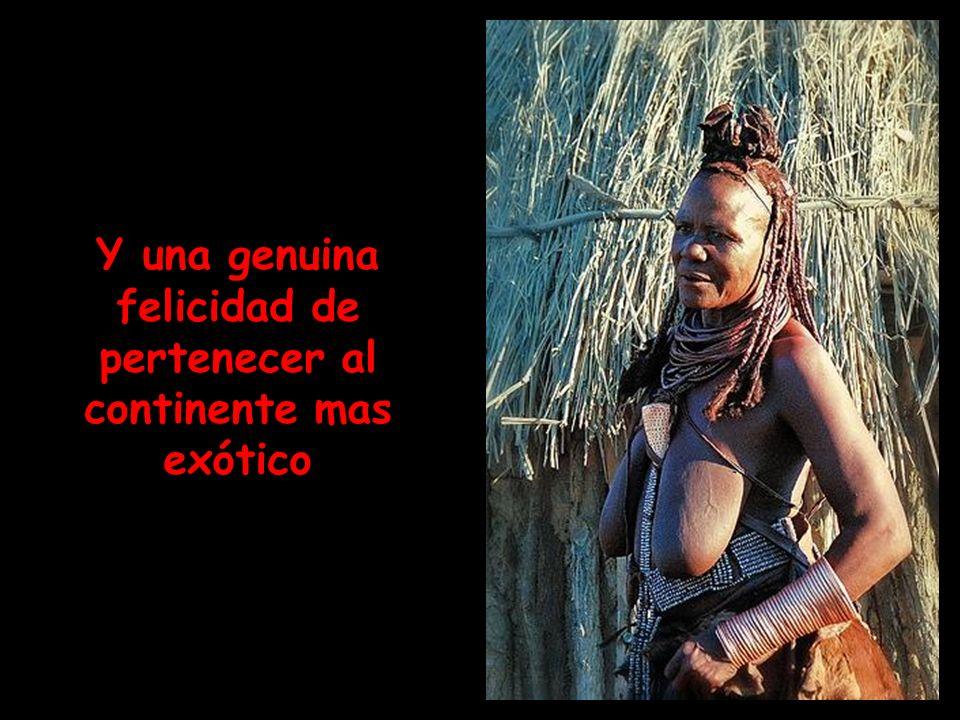 Y una genuina felicidad de pertenecer al continente mas exótico