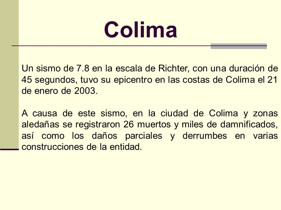 Colima Un sismo de 7.8 en la escala de Richter, con una duración de 45 segundos, tuvo su epicentro en las costas de Colima el 21 de enero de 2003.