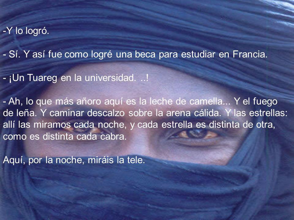 Y lo logró. - Sí. Y así fue como logré una beca para estudiar en Francia. - ¡Un Tuareg en la universidad. ..! - Ah, lo que más añoro aquí es la leche de camella... Y el fuego