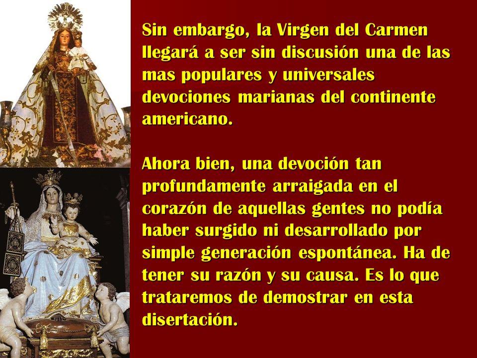 Sin embargo, la Virgen del Carmen llegará a ser sin discusión una de las mas populares y universales devociones marianas del continente americano.