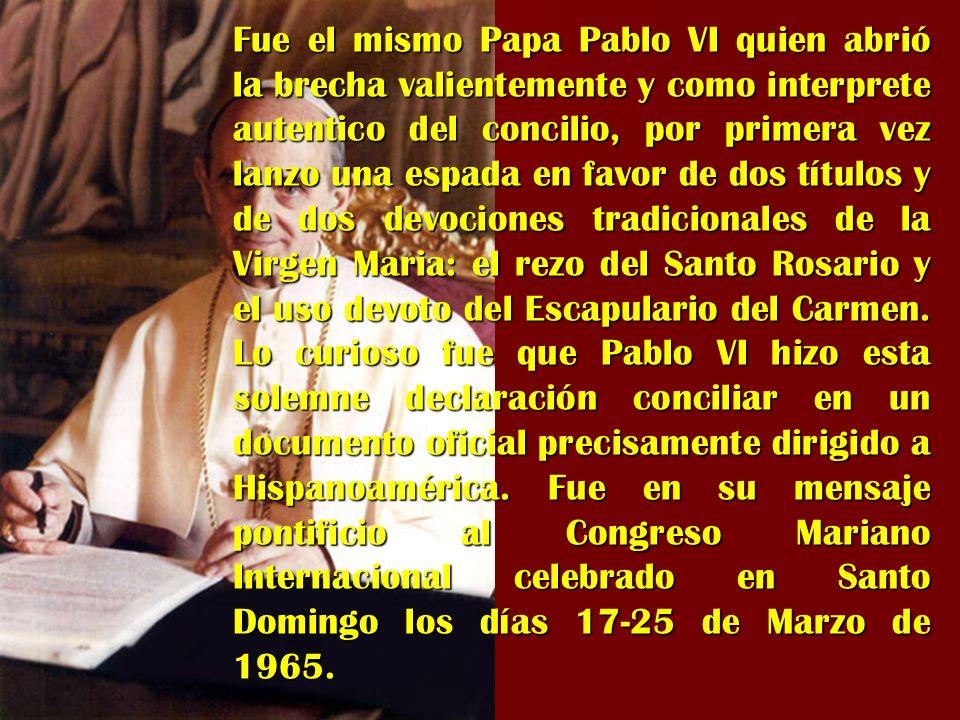 Fue el mismo Papa Pablo VI quien abrió la brecha valientemente y como interprete autentico del concilio, por primera vez lanzo una espada en favor de dos títulos y de dos devociones tradicionales de la Virgen Maria: el rezo del Santo Rosario y el uso devoto del Escapulario del Carmen.