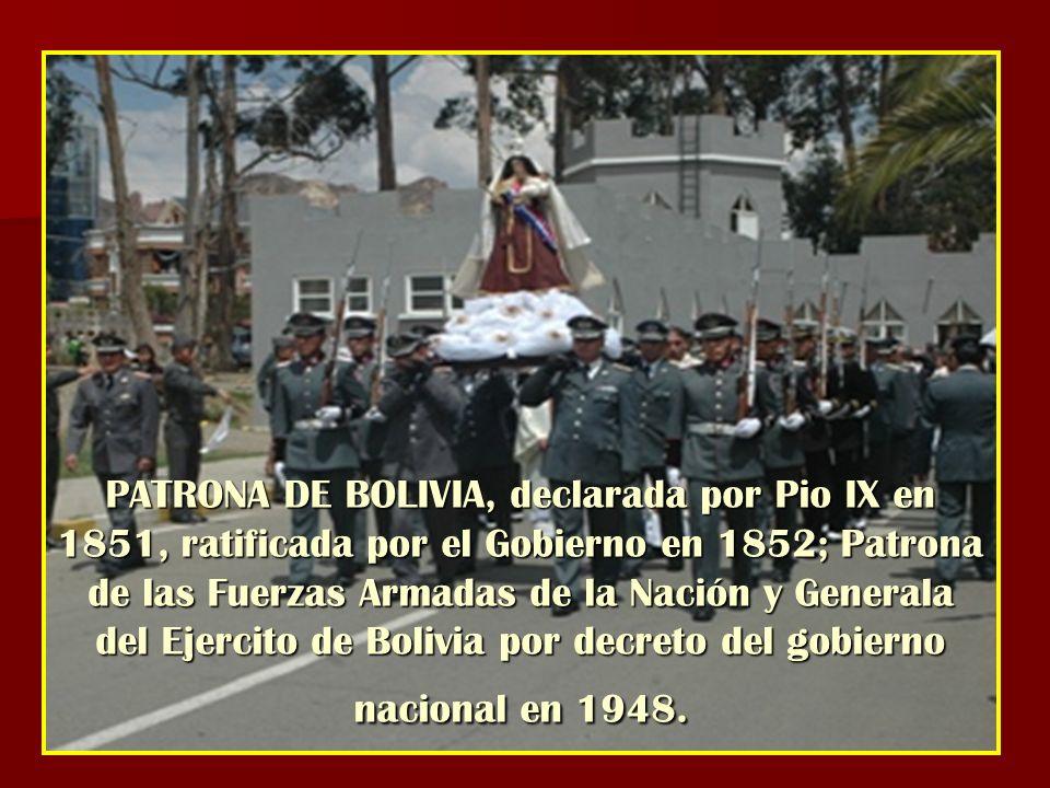 PATRONA DE BOLIVIA, declarada por Pio IX en 1851, ratificada por el Gobierno en 1852; Patrona de las Fuerzas Armadas de la Nación y Generala del Ejercito de Bolivia por decreto del gobierno nacional en 1948.