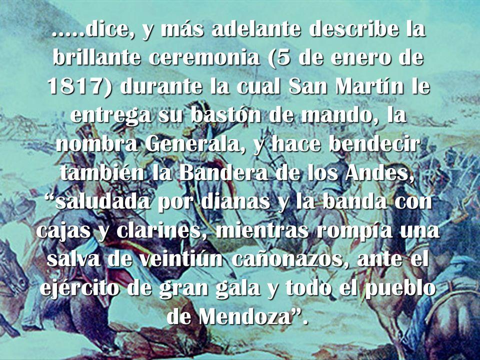 …..dice, y más adelante describe la brillante ceremonia (5 de enero de 1817) durante la cual San Martín le entrega su bastón de mando, la nombra Generala, y hace bendecir también la Bandera de los Andes, saludada por dianas y la banda con cajas y clarines, mientras rompía una salva de veintiún cañonazos, ante el ejército de gran gala y todo el pueblo de Mendoza .