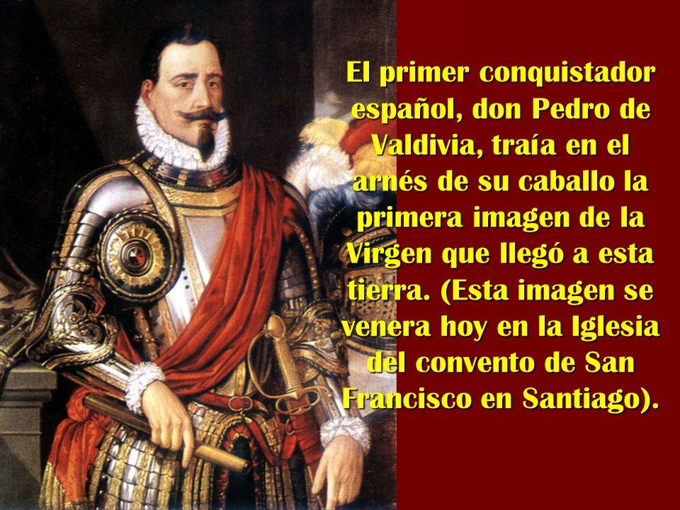 El primer conquistador español, don Pedro de Valdivia, traía en el arnés de su caballo la primera imagen de la Virgen que llegó a esta tierra.