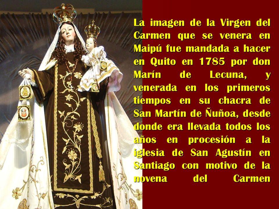 La imagen de la Virgen del Carmen que se venera en Maipú fue mandada a hacer en Quito en 1785 por don Marín de Lecuna, y venerada en los primeros tiempos en su chacra de San Martín de Ñuñoa, desde donde era llevada todos los años en procesión a la iglesia de San Agustín en Santiago con motivo de la novena del Carmen