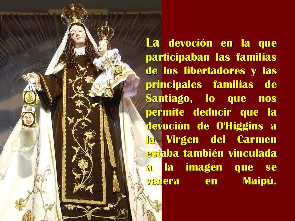La devoción en la que participaban las familias de los libertadores y las principales familias de Santiago, lo que nos permite deducir que la devoción de O Higgins a la Virgen del Carmen estaba también vinculada a la imagen que se venera en Maipú.