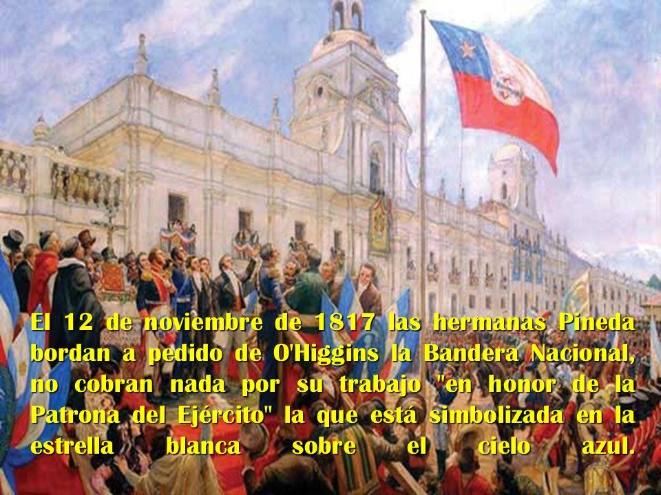 El 12 de noviembre de 1817 las hermanas Pineda bordan a pedido de O Higgins la Bandera Nacional, no cobran nada por su trabajo en honor de la Patrona del Ejército la que está simbolizada en la estrella blanca sobre el cielo azul.