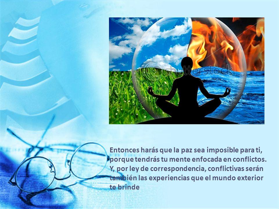 Entonces harás que la paz sea imposible para ti, porque tendrás tu mente enfocada en conflictos.