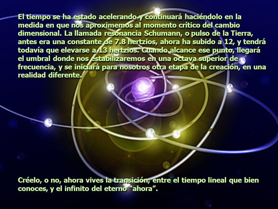 El tiempo se ha estado acelerando y continuará haciéndolo en la medida en que nos aproximemos al momento crítico del cambio dimensional. La llamada resonancia Schumann, o pulso de la Tierra, antes era una constante de 7.8 hertzios, ahora ha subido a 12, y tendrá todavía que elevarse a 13 hertzios. Cuando alcance ese punto, llegará el umbral donde nos estabilizaremos en una octava superior de frecuencia, y se iniciará para nosotros otra etapa de la creación, en una realidad diferente.