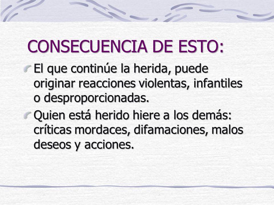 CONSECUENCIA DE ESTO: El que continúe la herida, puede originar reacciones violentas, infantiles o desproporcionadas.