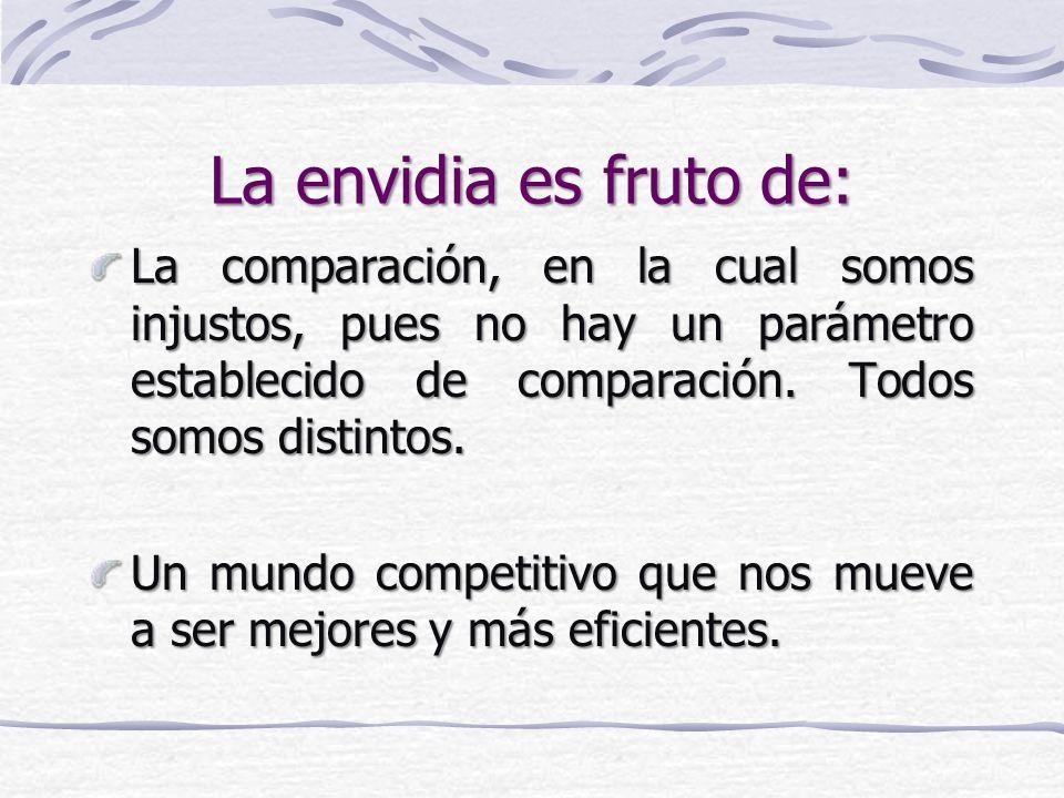 La envidia es fruto de: La comparación, en la cual somos injustos, pues no hay un parámetro establecido de comparación. Todos somos distintos.