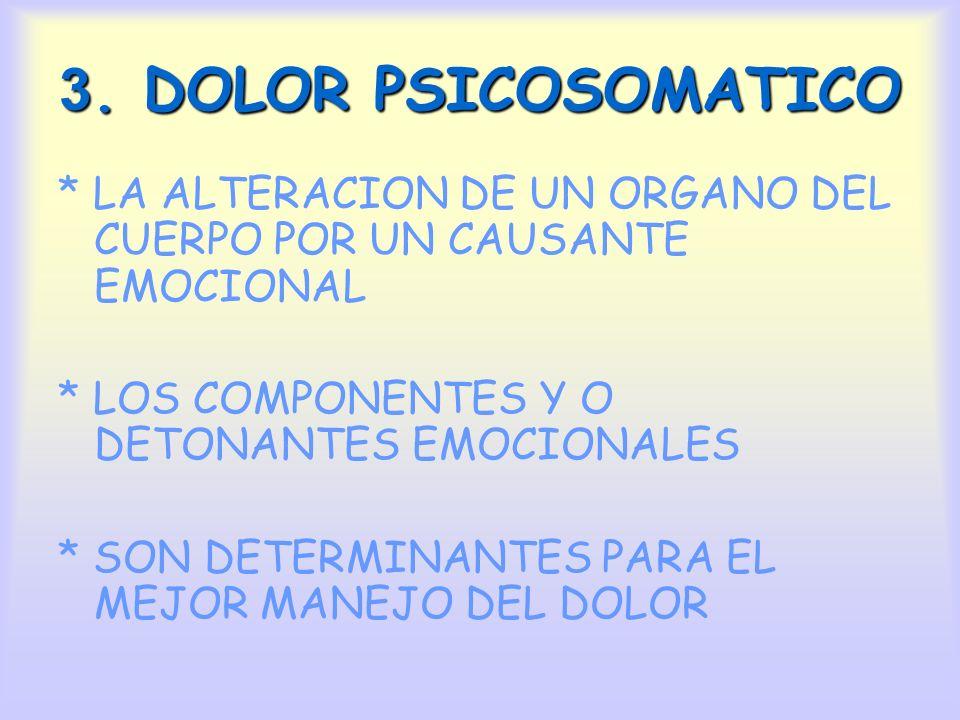 3. DOLOR PSICOSOMATICO * LA ALTERACION DE UN ORGANO DEL CUERPO POR UN CAUSANTE EMOCIONAL. * LOS COMPONENTES Y O DETONANTES EMOCIONALES.