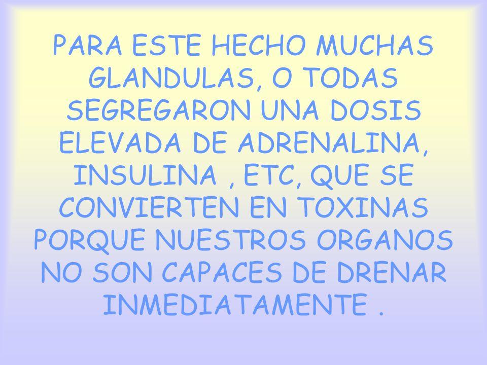 PARA ESTE HECHO MUCHAS GLANDULAS, O TODAS SEGREGARON UNA DOSIS ELEVADA DE ADRENALINA, INSULINA , ETC, QUE SE CONVIERTEN EN TOXINAS PORQUE NUESTROS ORGANOS NO SON CAPACES DE DRENAR INMEDIATAMENTE .