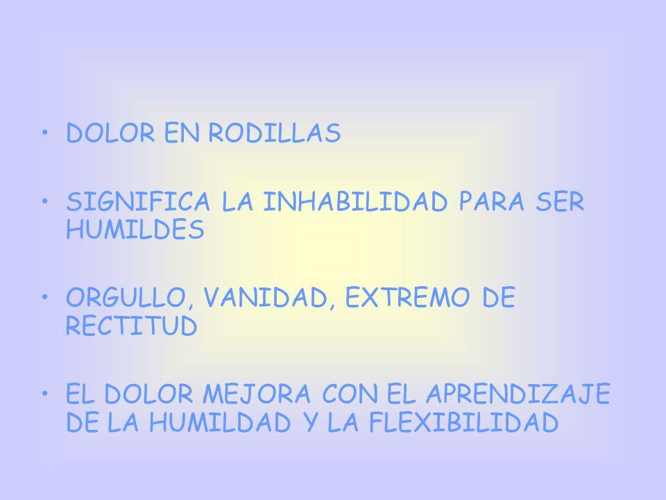 DOLOR EN RODILLAS SIGNIFICA LA INHABILIDAD PARA SER HUMILDES. ORGULLO, VANIDAD, EXTREMO DE RECTITUD.