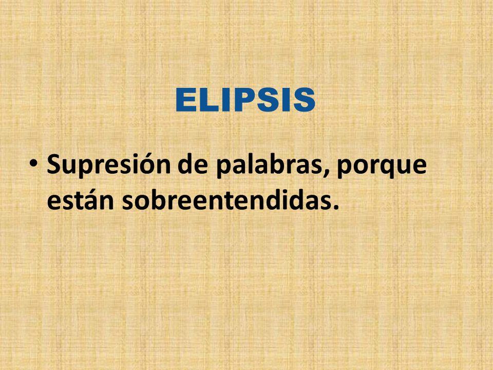 ELIPSIS Supresión de palabras, porque están sobreentendidas.
