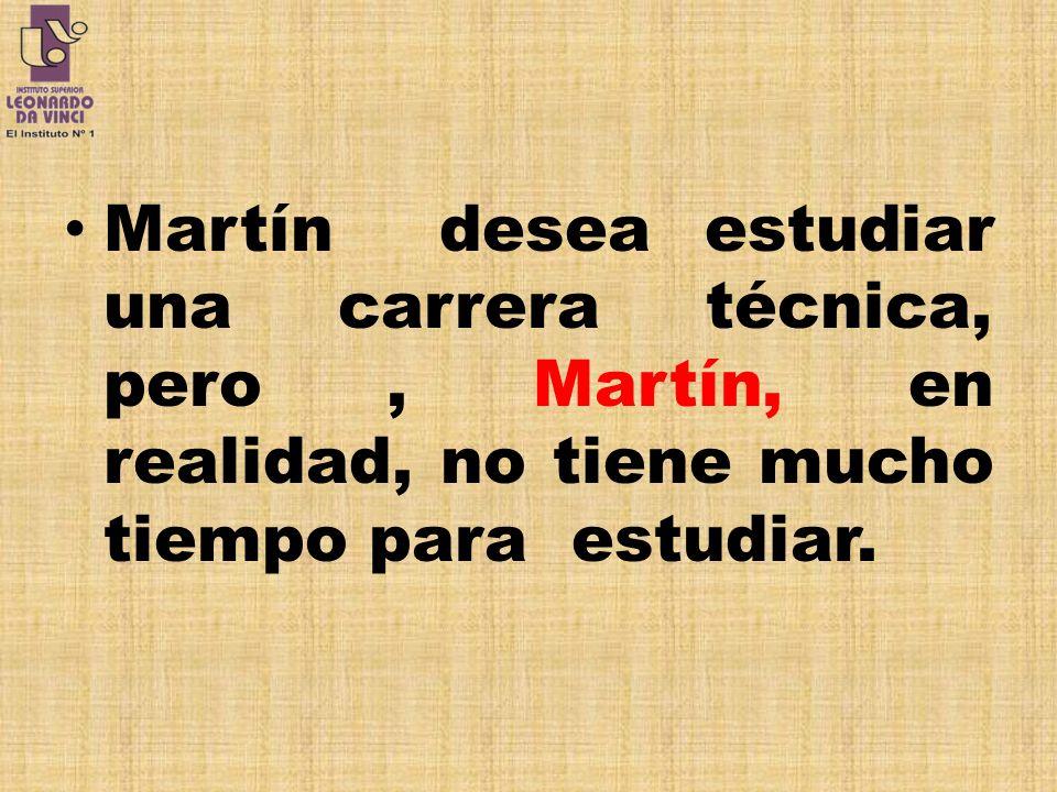 Martín desea estudiar una carrera técnica, pero , Martín, en realidad, no tiene mucho tiempo para estudiar.