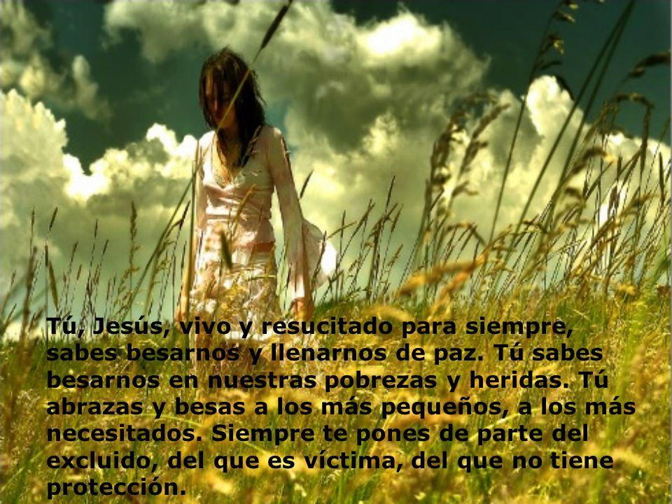 Tú, Jesús, vivo y resucitado para siempre, sabes besarnos y llenarnos de paz.