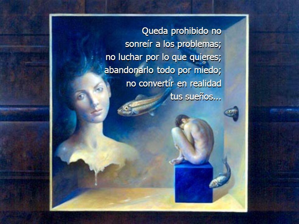 Queda prohibido no sonreír a los problemas; no luchar por lo que quieres; abandonarlo todo por miedo; no convertir en realidad.
