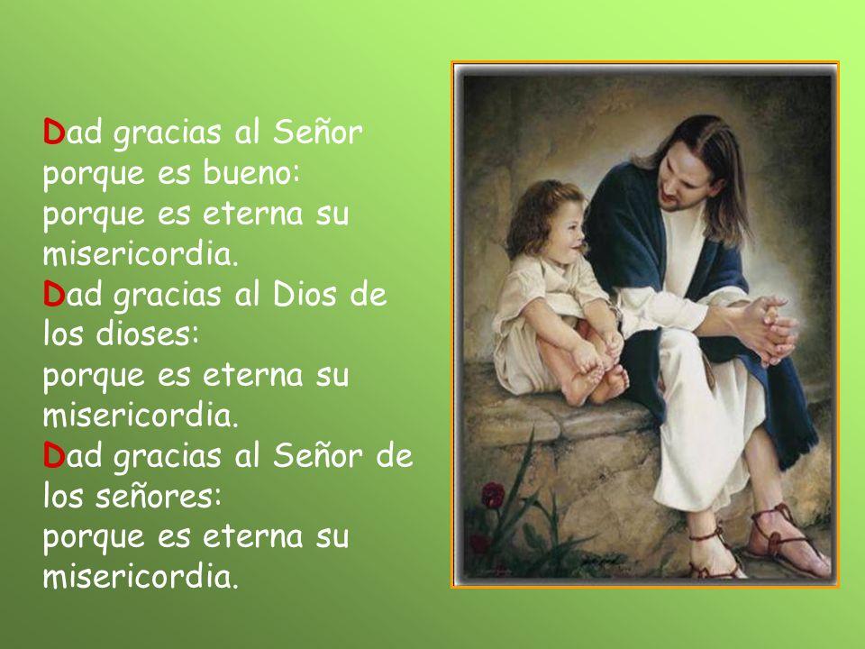 Dad gracias al Señor porque es bueno: porque es eterna su misericordia