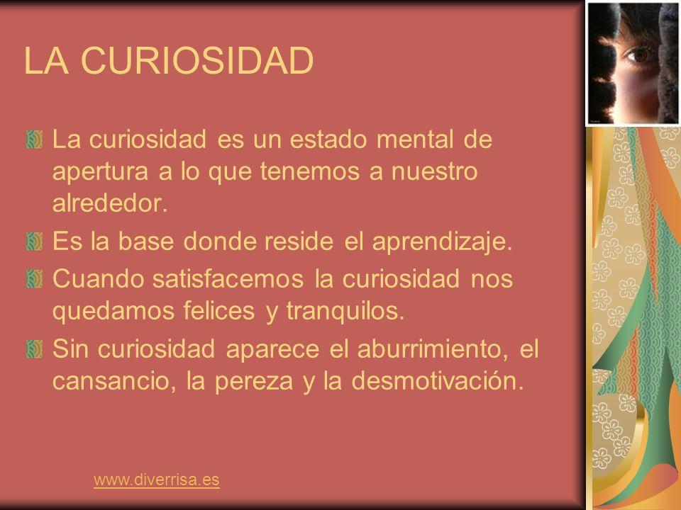 LA CURIOSIDAD La curiosidad es un estado mental de apertura a lo que tenemos a nuestro alrededor. Es la base donde reside el aprendizaje.