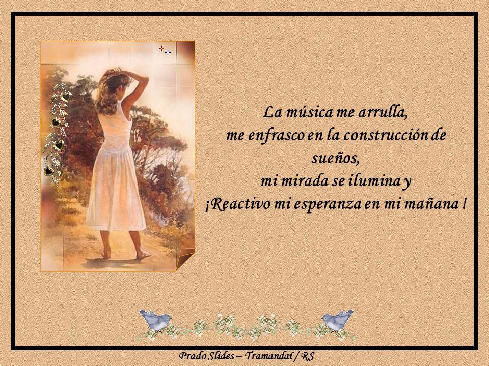 La música me arrulla, me enfrasco en la construcción de sueños, mi mirada se ilumina y ¡Reactivo mi esperanza en mi mañana !