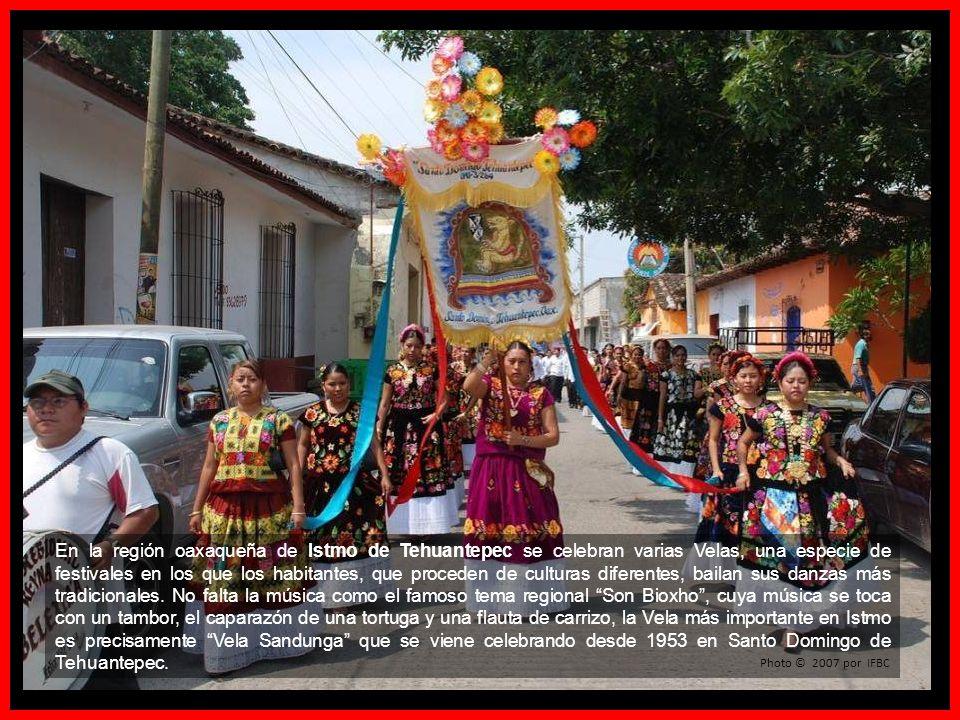 En la región oaxaqueña de Istmo de Tehuantepec se celebran varias Velas, una especie de festivales en los que los habitantes, que proceden de culturas diferentes, bailan sus danzas más tradicionales. No falta la música como el famoso tema regional Son Bioxho , cuya música se toca con un tambor, el caparazón de una tortuga y una flauta de carrizo, la Vela más importante en Istmo es precisamente Vela Sandunga que se viene celebrando desde 1953 en Santo Domingo de Tehuantepec.