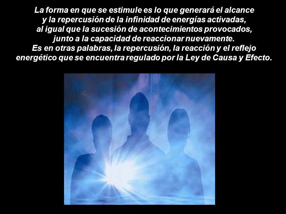 La forma en que se estimule es lo que generará el alcance y la repercusión de la infinidad de energías activadas, al igual que la sucesión de acontecimientos provocados, junto a la capacidad de reaccionar nuevamente.