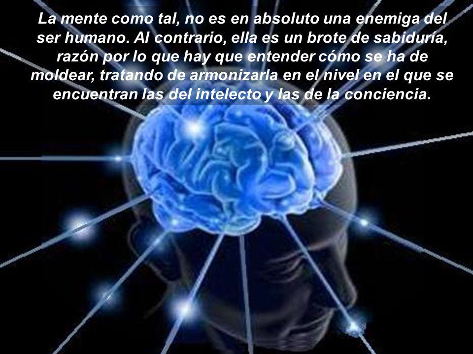 La mente como tal, no es en absoluto una enemiga del ser humano