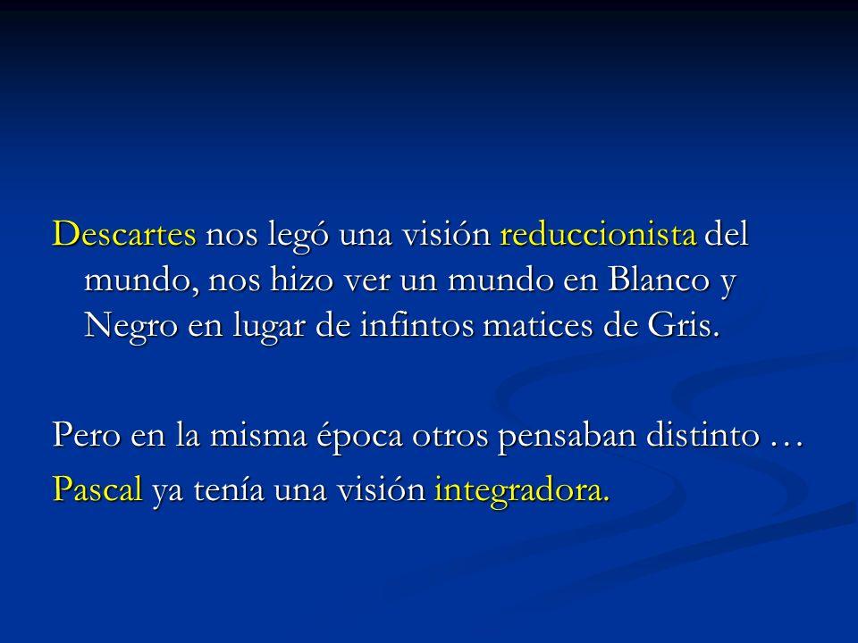Descartes nos legó una visión reduccionista del mundo, nos hizo ver un mundo en Blanco y Negro en lugar de infintos matices de Gris.