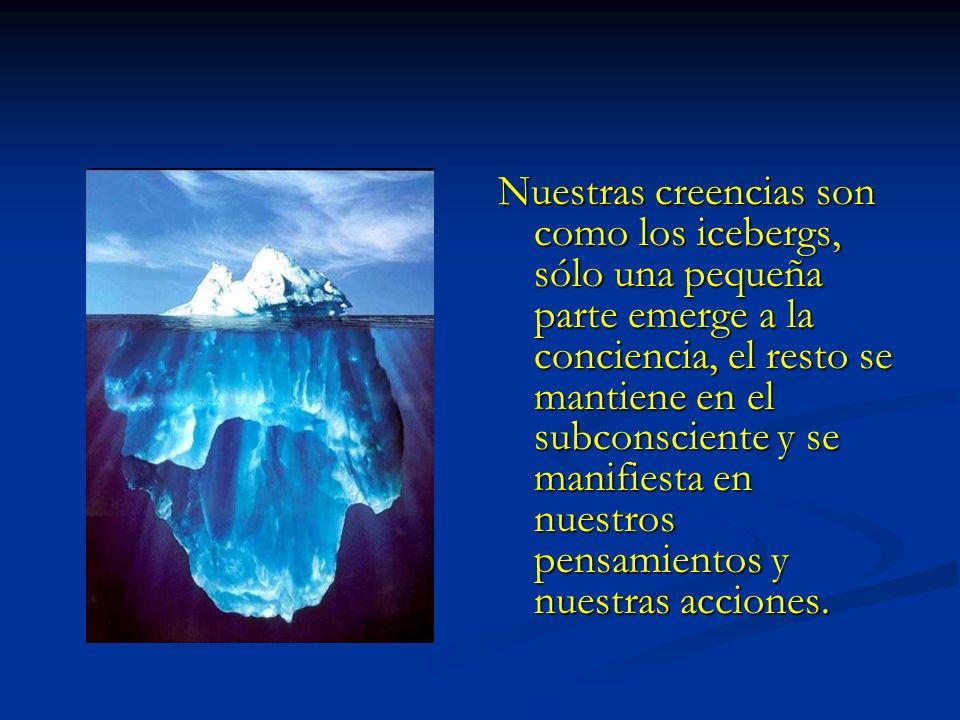 Nuestras creencias son como los icebergs, sólo una pequeña parte emerge a la conciencia, el resto se mantiene en el subconsciente y se manifiesta en nuestros pensamientos y nuestras acciones.