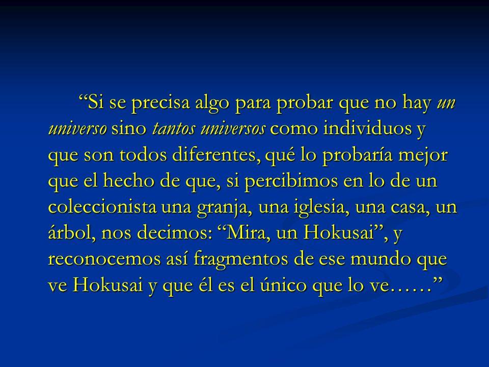 Si se precisa algo para probar que no hay un universo sino tantos universos como individuos y que son todos diferentes, qué lo probaría mejor que el hecho de que, si percibimos en lo de un coleccionista una granja, una iglesia, una casa, un árbol, nos decimos: Mira, un Hokusai , y reconocemos así fragmentos de ese mundo que ve Hokusai y que él es el único que lo ve……