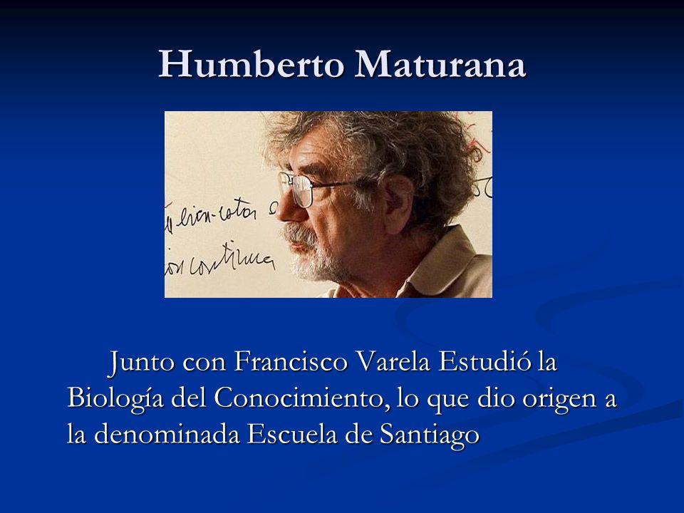 Humberto Maturana Junto con Francisco Varela Estudió la Biología del Conocimiento, lo que dio origen a la denominada Escuela de Santiago.