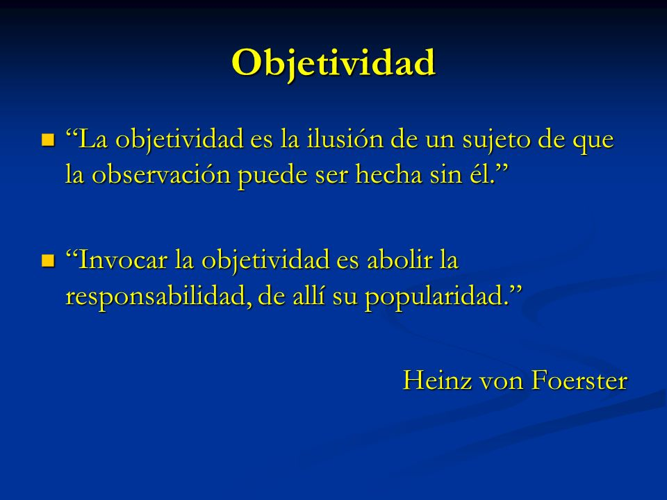 Objetividad La objetividad es la ilusión de un sujeto de que la observación puede ser hecha sin él.