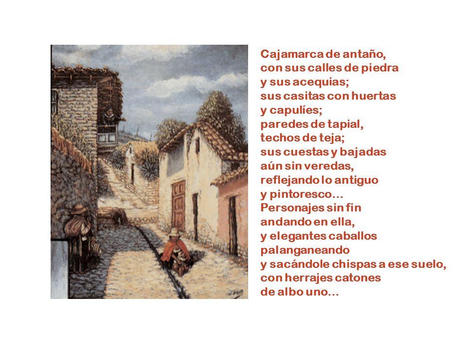 Cajamarca de antaño, con sus calles de piedra. y sus acequias; sus casitas con huertas. y capulíes;