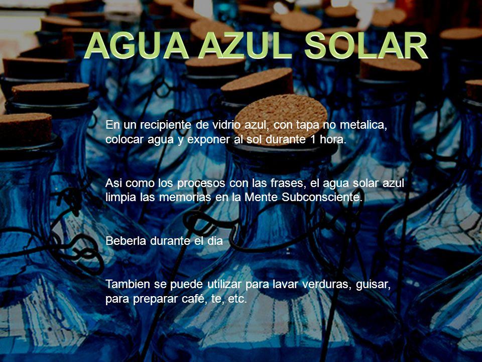 AGUA AZUL SOLAR En un recipiente de vidrio azul, con tapa no metalica, colocar agua y exponer al sol durante 1 hora.