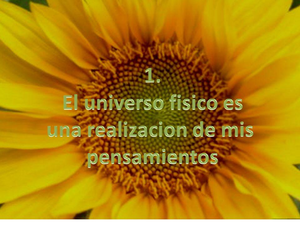 1. El universo fisico es una realizacion de mis pensamientos