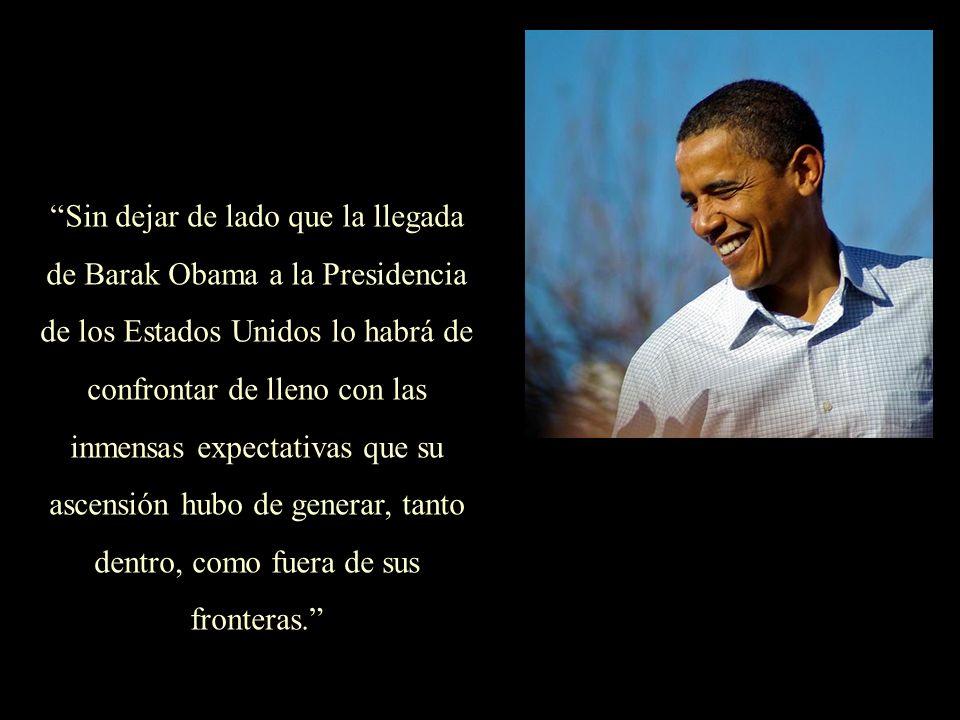Sin dejar de lado que la llegada de Barak Obama a la Presidencia de los Estados Unidos lo habrá de confrontar de lleno con las inmensas expectativas que su ascensión hubo de generar, tanto dentro, como fuera de sus fronteras.