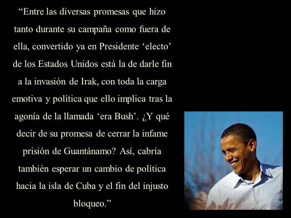 Entre las diversas promesas que hizo tanto durante su campaña como fuera de ella, convertido ya en Presidente 'electo' de los Estados Unidos está la de darle fin a la invasión de Irak, con toda la carga emotiva y política que ello implica tras la agonía de la llamada 'era Bush'. ¿Y qué decir de su promesa de cerrar la infame prisión de Guantánamo Así, cabría también esperar un cambio de política hacia la isla de Cuba y el fin del injusto bloqueo.