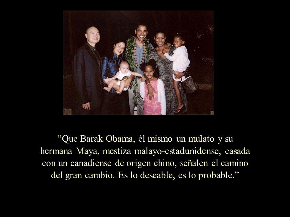 Que Barak Obama, él mismo un mulato y su hermana Maya, mestiza malayo-estadunidense, casada con un canadiense de origen chino, señalen el camino del gran cambio.