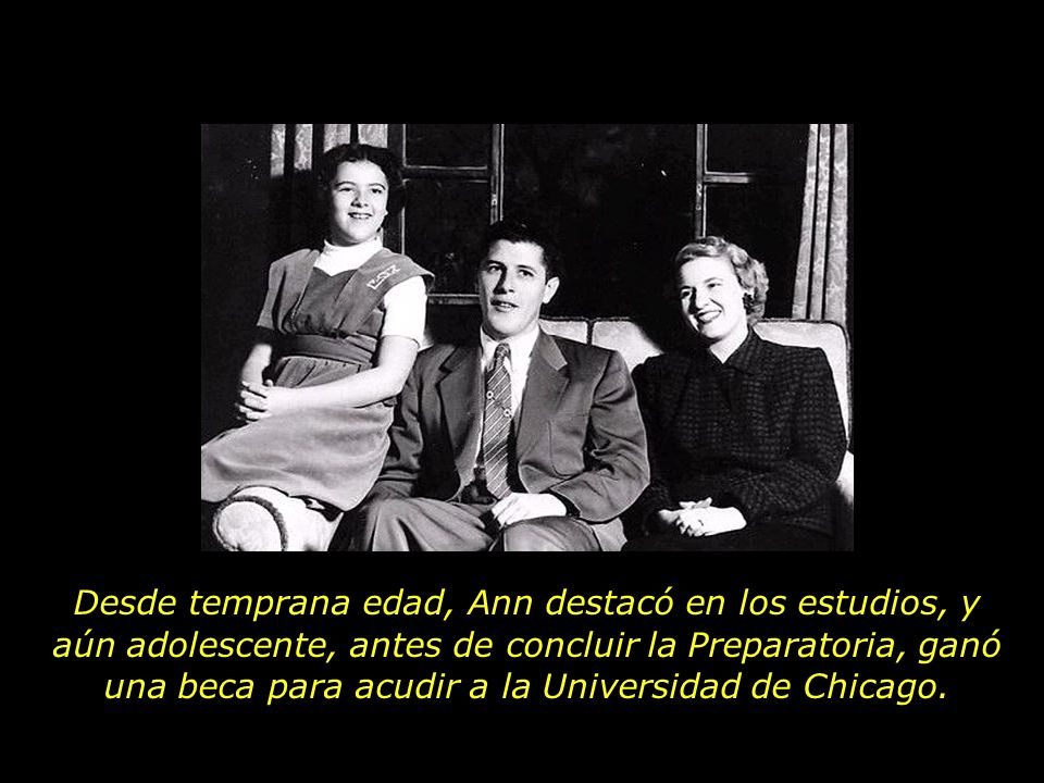 Desde temprana edad, Ann destacó en los estudios, y aún adolescente, antes de concluir la Preparatoria, ganó una beca para acudir a la Universidad de Chicago.