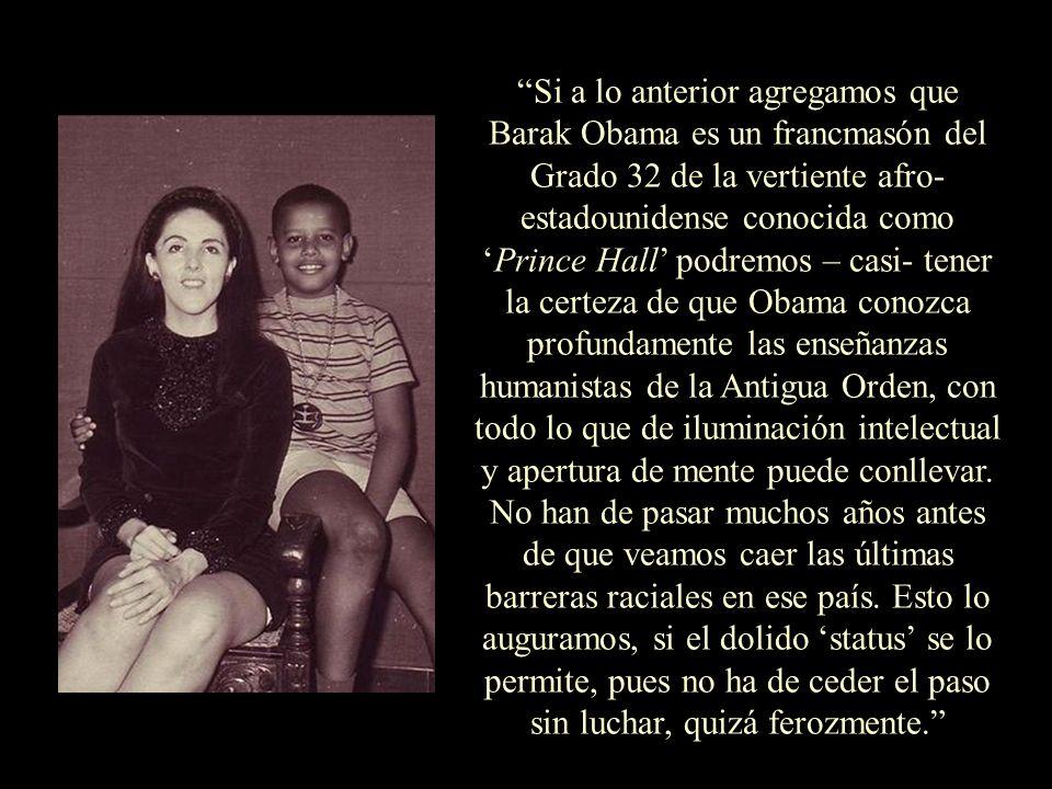 Si a lo anterior agregamos que Barak Obama es un francmasón del Grado 32 de la vertiente afro-estadounidense conocida como 'Prince Hall' podremos – casi- tener la certeza de que Obama conozca profundamente las enseñanzas humanistas de la Antigua Orden, con todo lo que de iluminación intelectual y apertura de mente puede conllevar.
