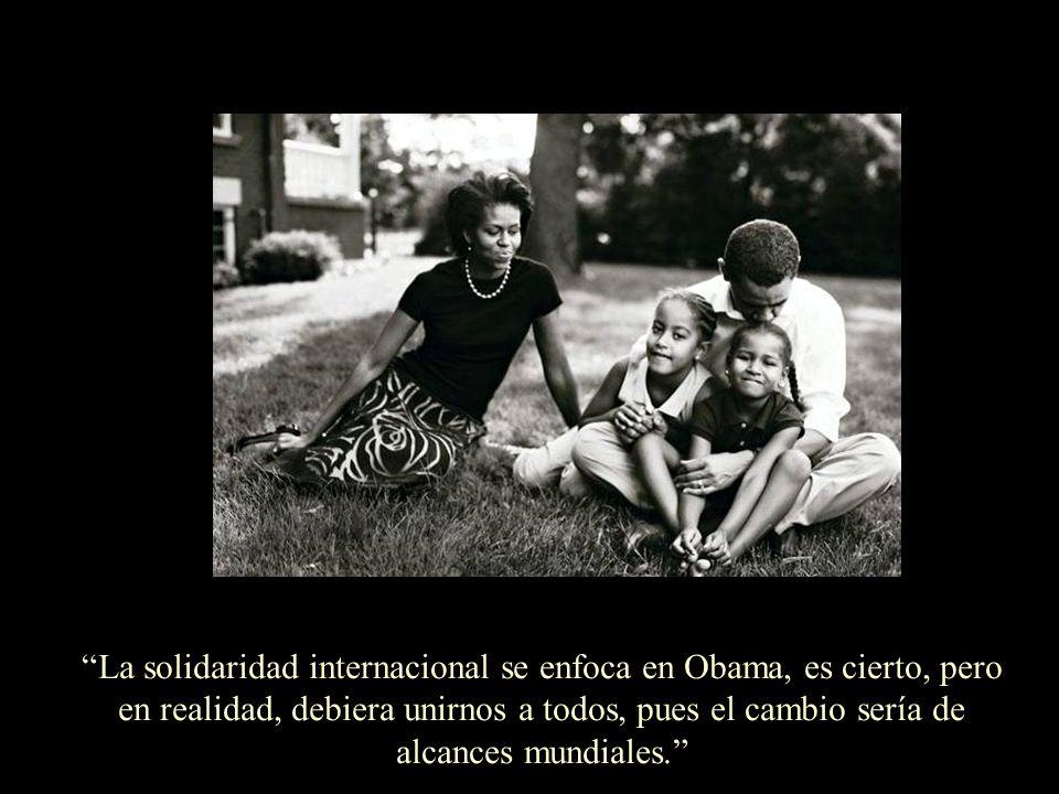 La solidaridad internacional se enfoca en Obama, es cierto, pero en realidad, debiera unirnos a todos, pues el cambio sería de alcances mundiales.