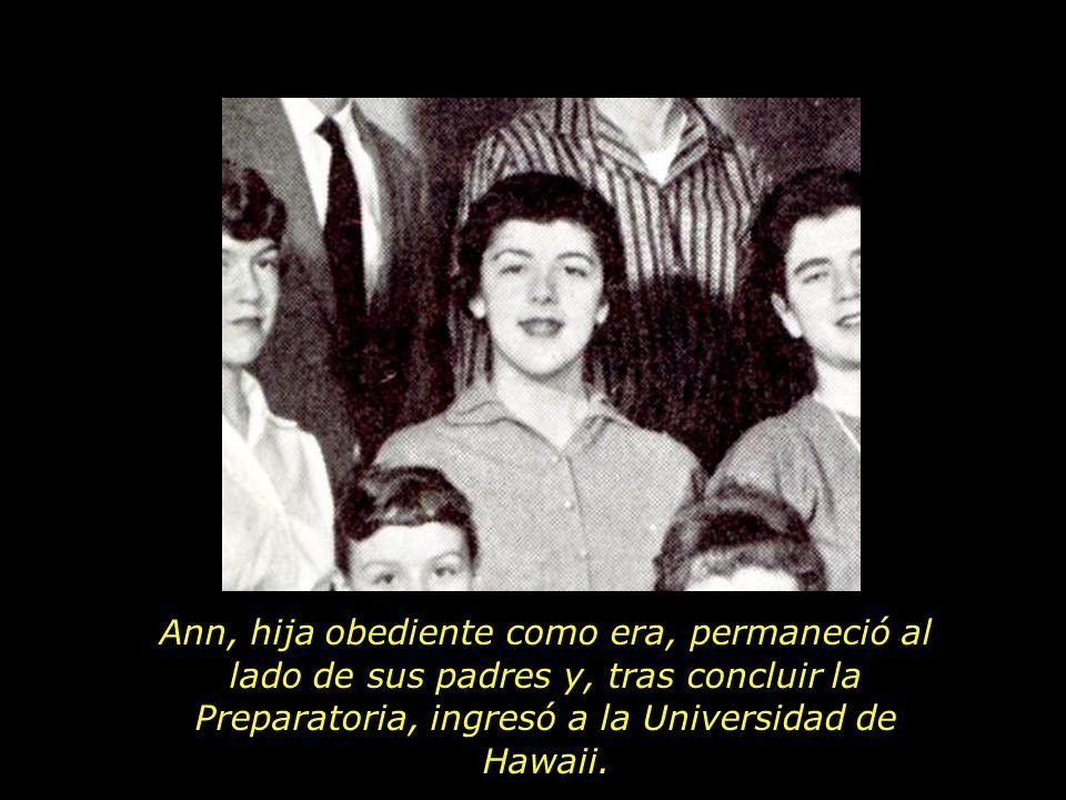 Ann, hija obediente como era, permaneció al lado de sus padres y, tras concluir la Preparatoria, ingresó a la Universidad de Hawaii.