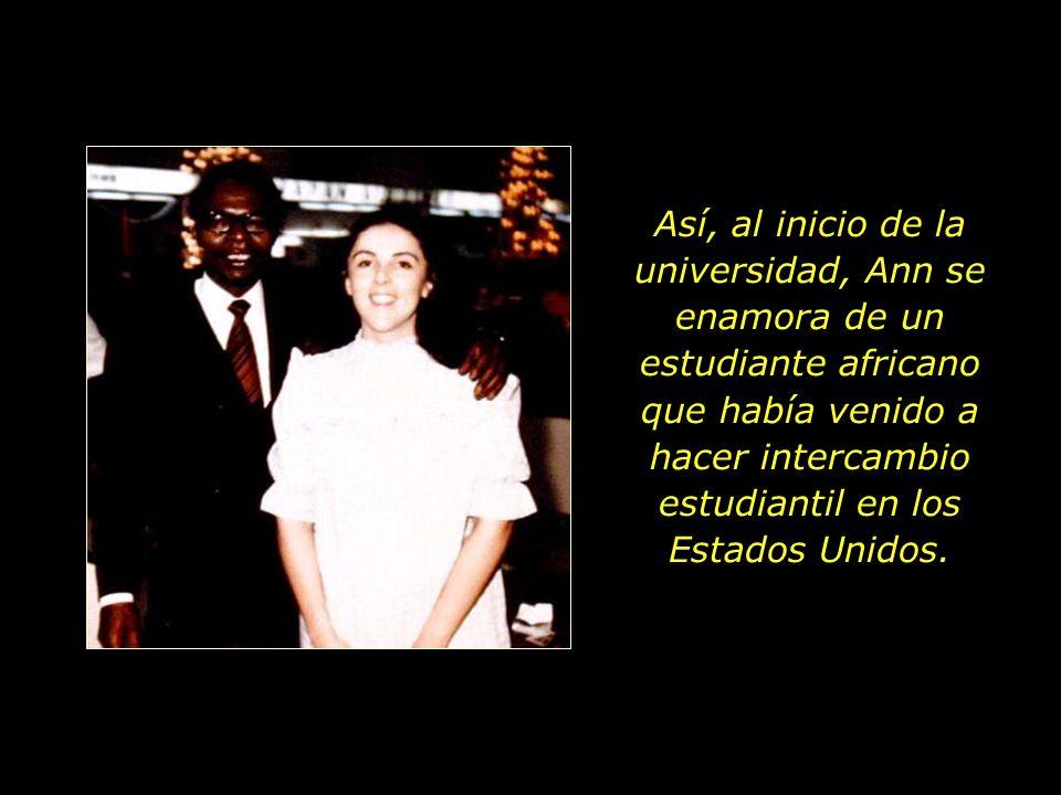 Así, al inicio de la universidad, Ann se enamora de un estudiante africano que había venido a hacer intercambio estudiantil en los Estados Unidos.