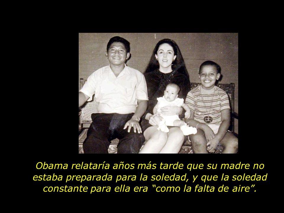 Obama relataría años más tarde que su madre no estaba preparada para la soledad, y que la soledad constante para ella era como la falta de aire .