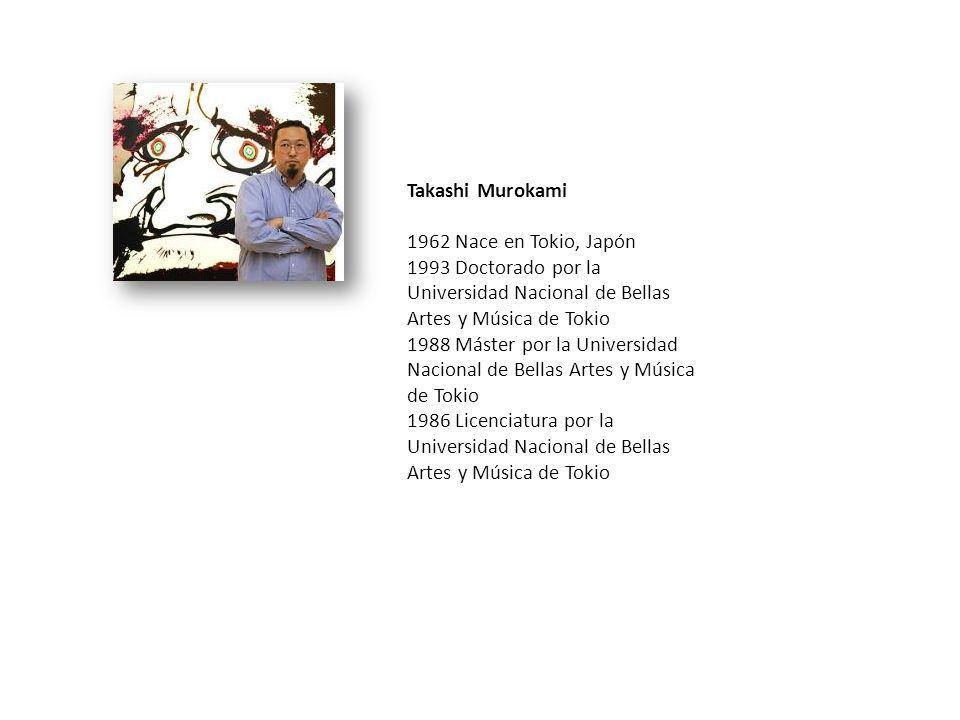 Takashi Murokami 1962 Nace en Tokio, Japón. 1993 Doctorado por la Universidad Nacional de Bellas Artes y Música de Tokio.